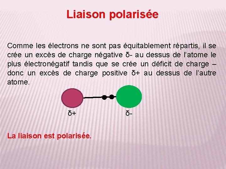 Liaison polarisée Comme les électrons ne sont pas équitablement répartis, il se crée un