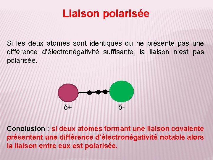 Liaison polarisée Si les deux atomes sont identiques ou ne présente pas une différence