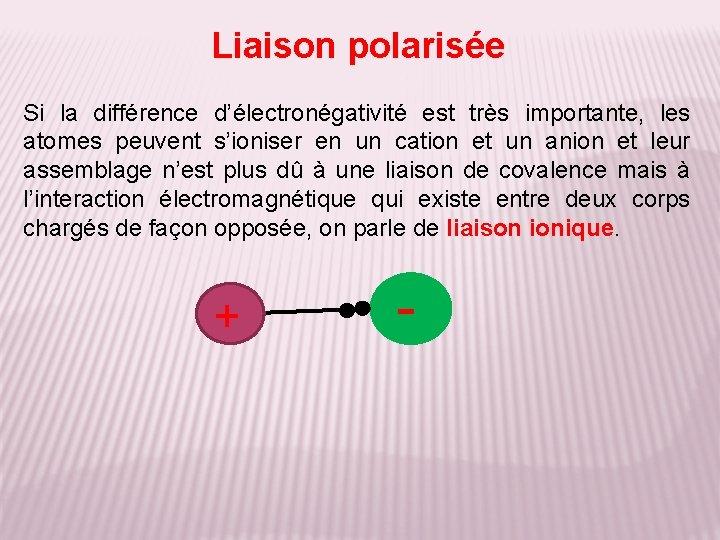 Liaison polarisée Si la différence d'électronégativité est très importante, les atomes peuvent s'ioniser en