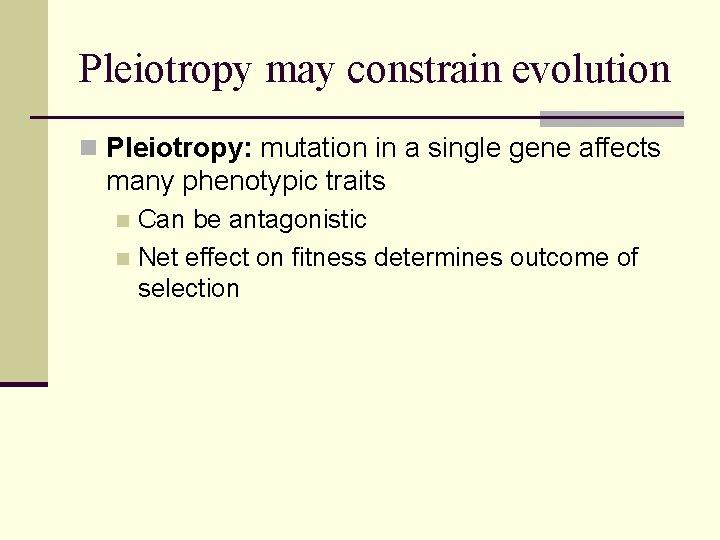 Pleiotropy may constrain evolution n Pleiotropy: mutation in a single gene affects many phenotypic
