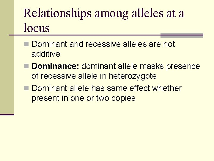 Relationships among alleles at a locus n Dominant and recessive alleles are not additive