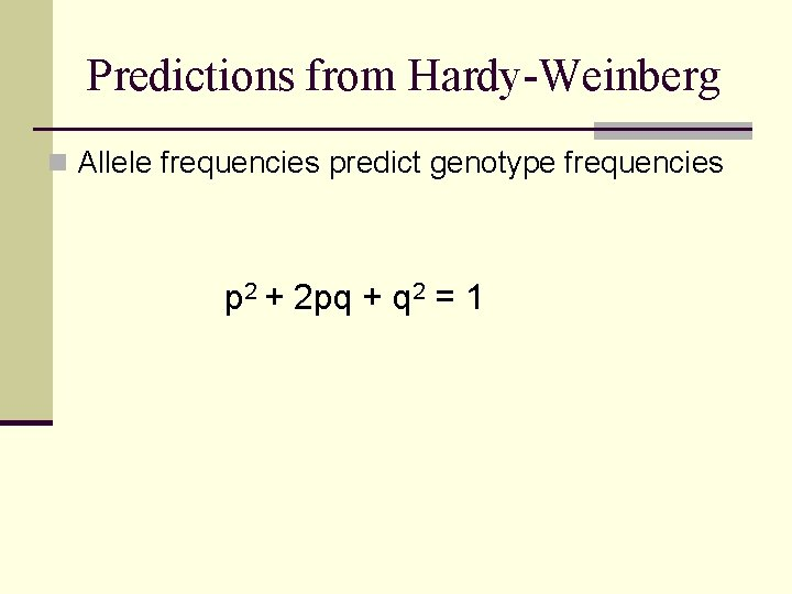 Predictions from Hardy-Weinberg n Allele frequencies predict genotype frequencies p 2 + 2 pq