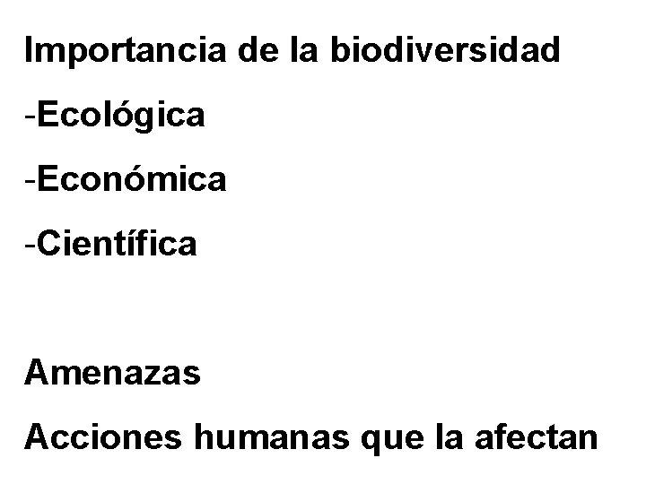 Importancia de la biodiversidad -Ecológica -Económica -Científica Amenazas Acciones humanas que la afectan
