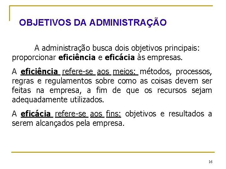 OBJETIVOS DA ADMINISTRAÇÃO A administração busca dois objetivos principais: proporcionar eficiência e eficácia às