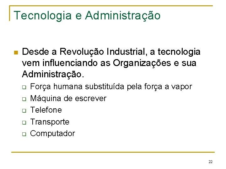 Tecnologia e Administração n Desde a Revolução Industrial, a tecnologia vem influenciando as Organizações