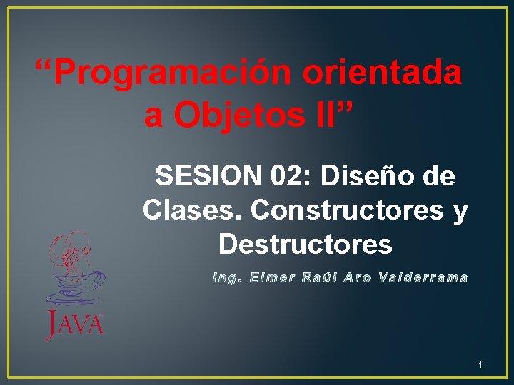 """""""Programación orientada a Objetos II"""" SESION 02: Diseño de Clases. Constructores y Destructores 1"""