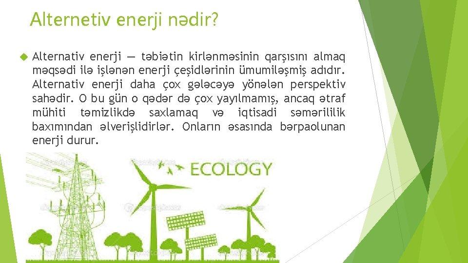 Alternetiv enerji nədir? Alternativ enerji — təbiətin kirlənməsinin qarşısını almaq məqsədi ilə işlənən enerji
