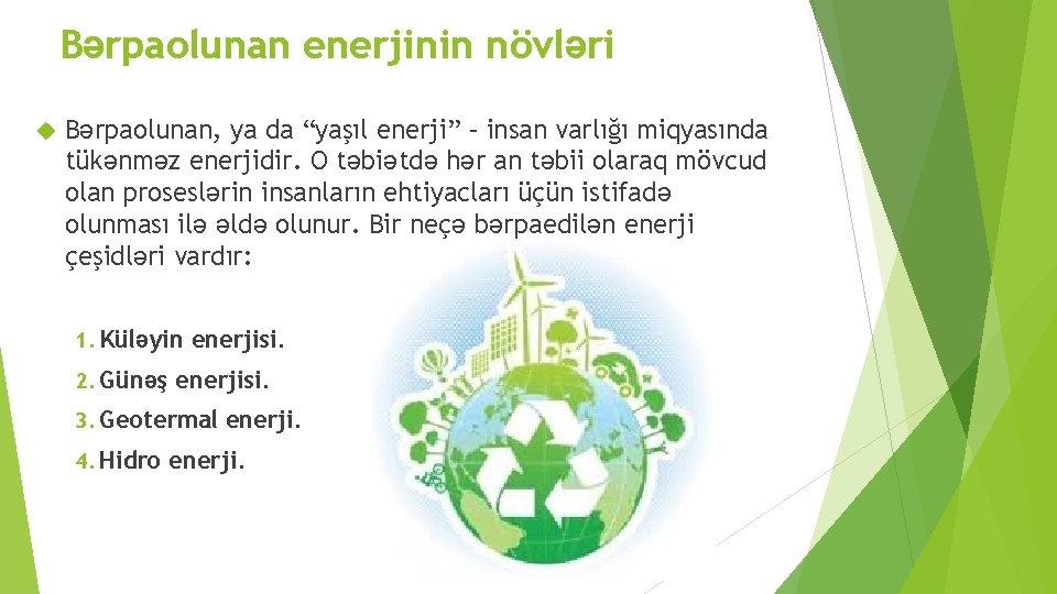 """Bərpaolunan enerjinin növləri Bərpaolunan, ya da """"yaşıl enerji"""" – insan varlığı miqyasında tükənməz enerjidir."""