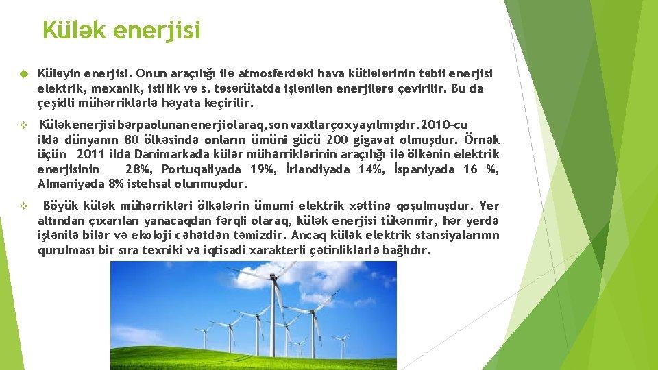 Külək enerjisi Küləyin enerjisi. Onun araçılığı ilə atmosferdəki hava kütlələrinin təbii enerjisi elektrik, mexanik,