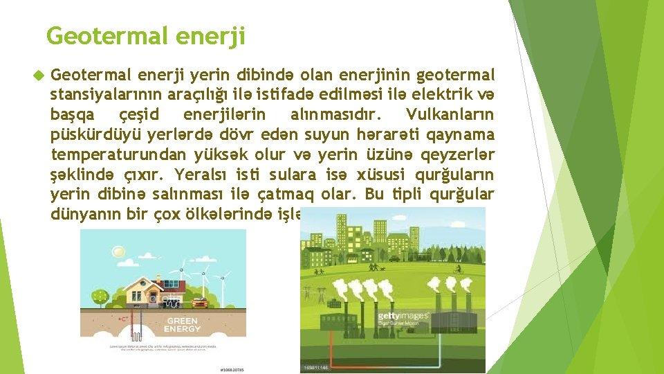 Geotermal enerji yerin dibində olan enerjinin geotermal stansiyalarının araçılığı ilə istifadə edilməsi ilə elektrik