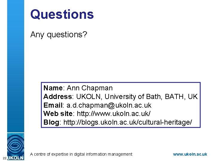 Questions Any questions? Name: Ann Chapman Address: UKOLN, University of Bath, BATH, UK Email: