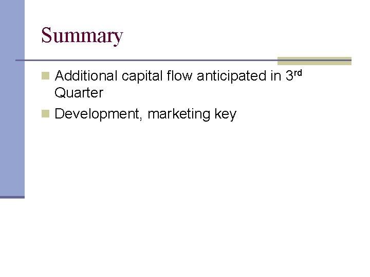 Summary n Additional capital flow anticipated in 3 rd Quarter n Development, marketing key