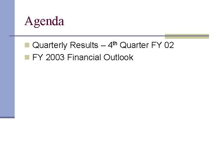 Agenda n Quarterly Results – 4 th Quarter FY 02 n FY 2003 Financial