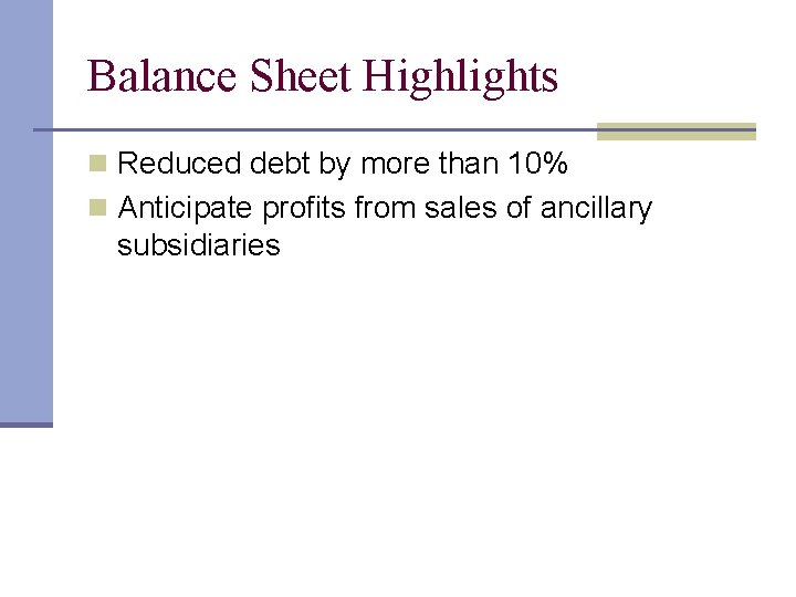 Balance Sheet Highlights n Reduced debt by more than 10% n Anticipate profits from