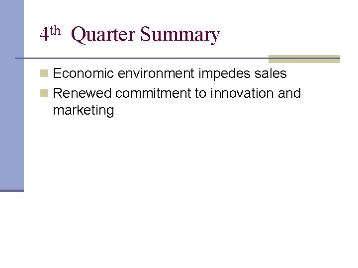 4 th Quarter Summary n Economic environment impedes sales n Renewed commitment to innovation