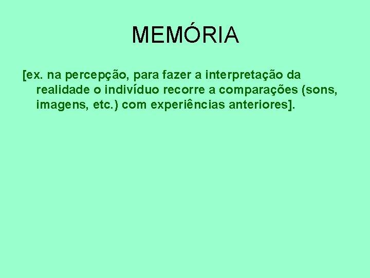 MEMÓRIA [ex. na percepção, para fazer a interpretação da realidade o indivíduo recorre a