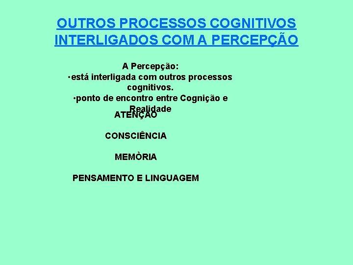 OUTROS PROCESSOS COGNITIVOS INTERLIGADOS COM A PERCEPÇÃO A Percepção: • está interligada com outros
