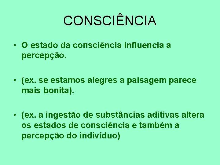 CONSCIÊNCIA • O estado da consciência influencia a percepção. • (ex. se estamos alegres