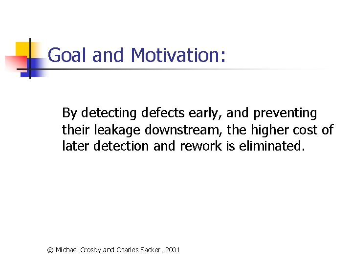 Goal and Motivation: By detecting defects early, and preventing their leakage downstream, the higher