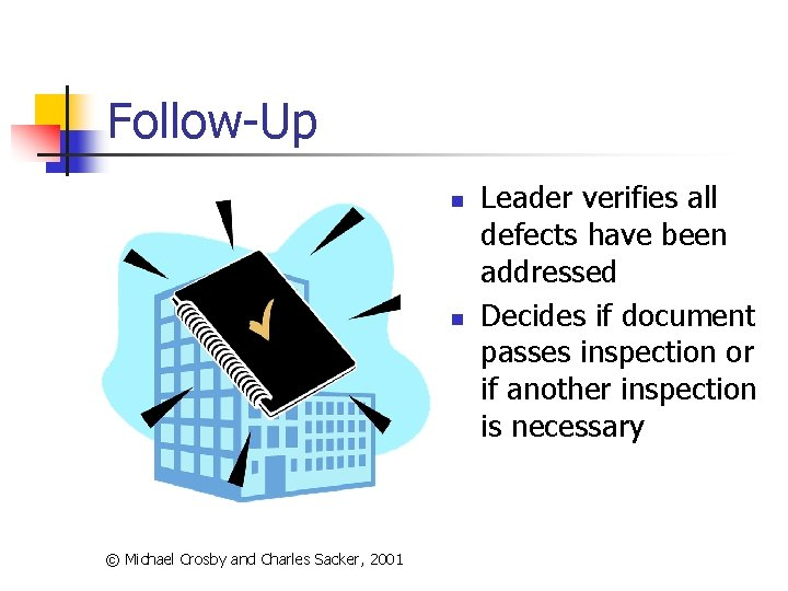 Follow-Up n n © Michael Crosby and Charles Sacker, 2001 Leader verifies all defects