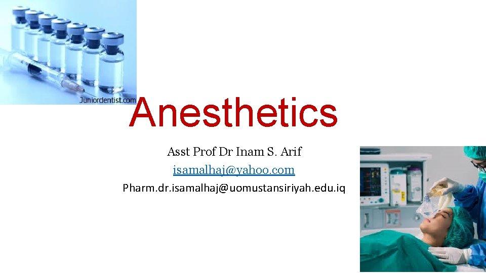 Anesthetics Asst Prof Dr Inam S. Arif isamalhaj@yahoo. com Pharm. dr. isamalhaj@uomustansiriyah. edu. iq
