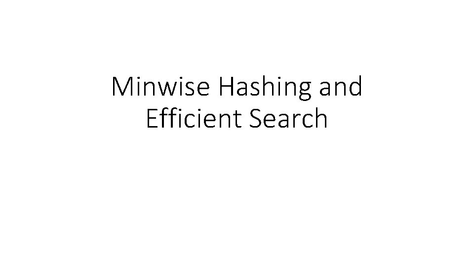 Minwise Hashing and Efficient Search