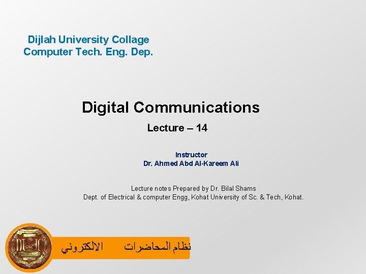 Dijlah University Collage Computer Tech. Eng. Dep. Digital Communications Lecture – 14 Instructor Dr.