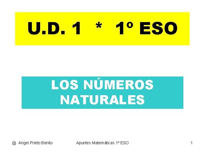 U. D. 1 * 1º ESO LOS NÚMEROS NATURALES @ Angel Prieto Benito Apuntes
