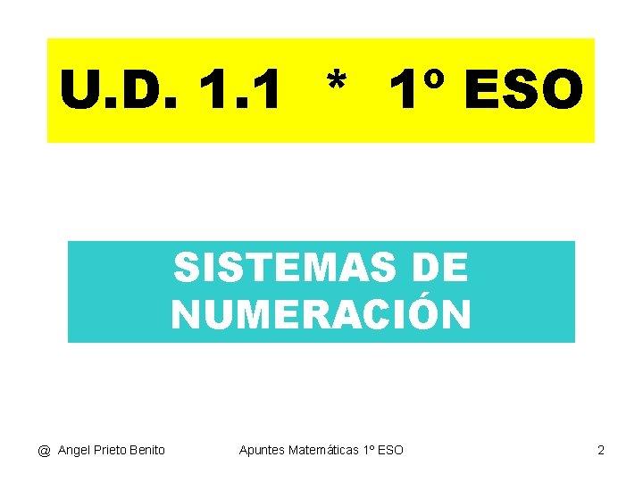 U. D. 1. 1 * 1º ESO SISTEMAS DE NUMERACIÓN @ Angel Prieto Benito