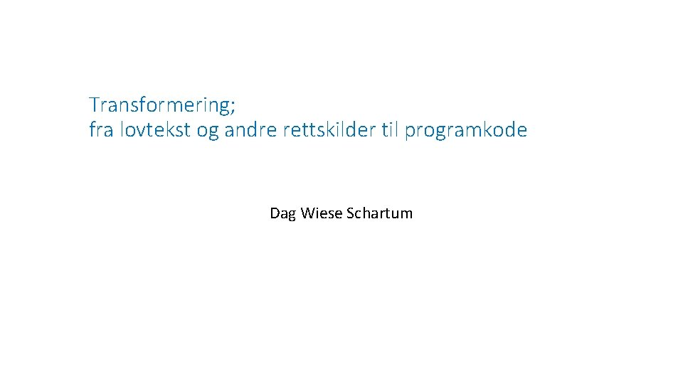 Transformering; fra lovtekst og andre rettskilder til programkode Dag Wiese Schartum