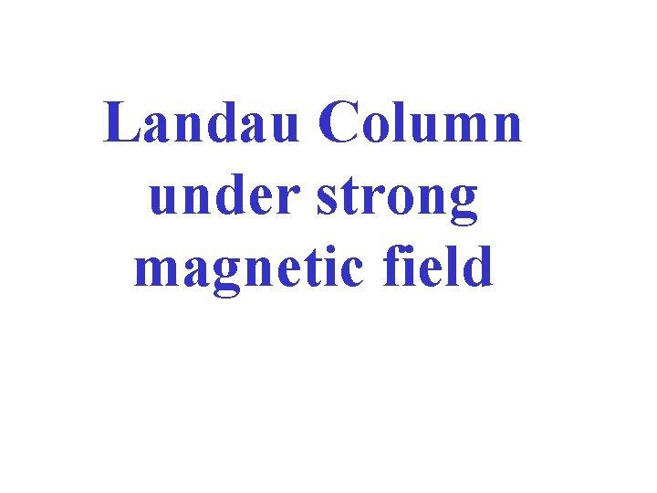 Landau Column under strong magnetic field