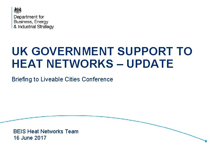 UK GOVERNMENT SUPPORT TO HEAT NETWORKS – UPDATE Briefing to Liveable Cities Conference BEIS