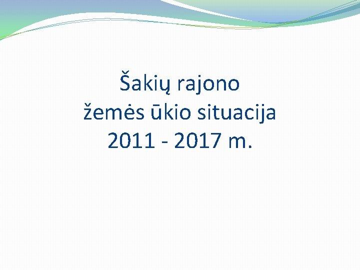 Šakių rajono žemės ūkio situacija 2011 - 2017 m.