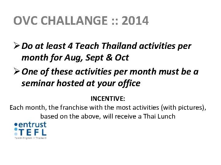 OVC CHALLANGE : : 2014 Ø Do at least 4 Teach Thailand activities per