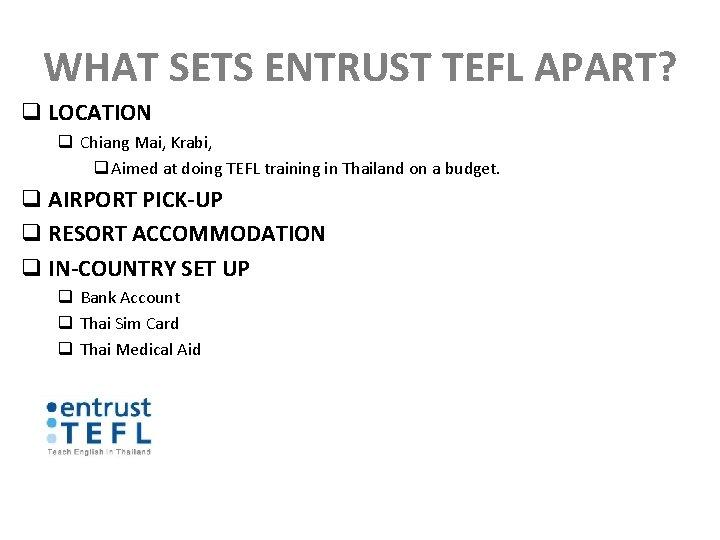 WHAT SETS ENTRUST TEFL APART? q LOCATION q Chiang Mai, Krabi, q Aimed at