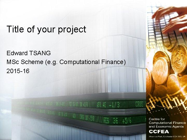 Title of your project Edward TSANG MSc Scheme (e. g. Computational Finance) 2015 -16