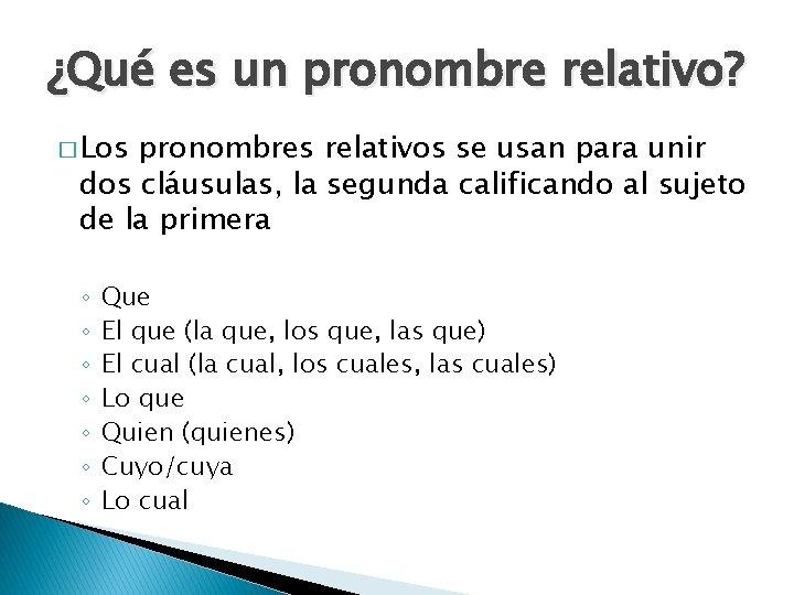 ¿Qué es un pronombre relativo? � Los pronombres relativos se usan para unir dos