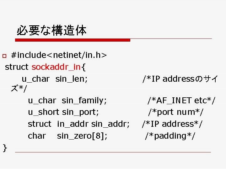 必要な構造体 #include<netinet/in. h> struct sockaddr_in{ u_char sin_len; ズ*/ u_char sin_family; u_short sin_port; struct in_addr