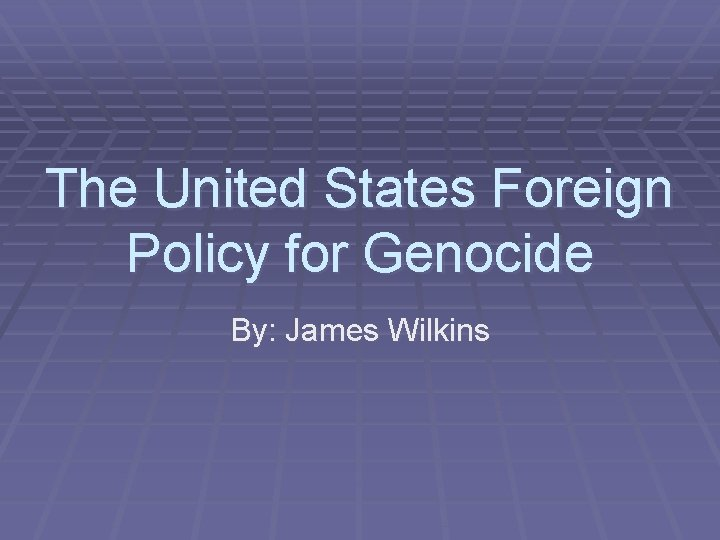 The United States Foreign Policy for Genocide By: James Wilkins