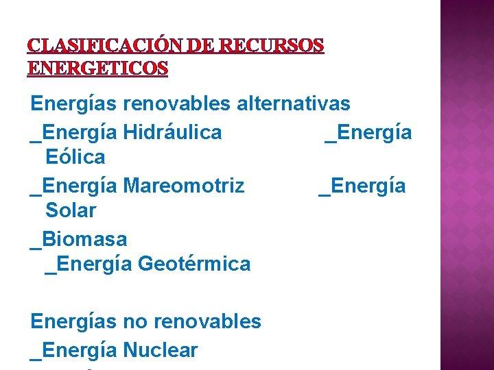 CLASIFICACIÓN DE RECURSOS ENERGETICOS Energías renovables alternativas _Energía Hidráulica _Energía Eólica _Energía Mareomotriz _Energía