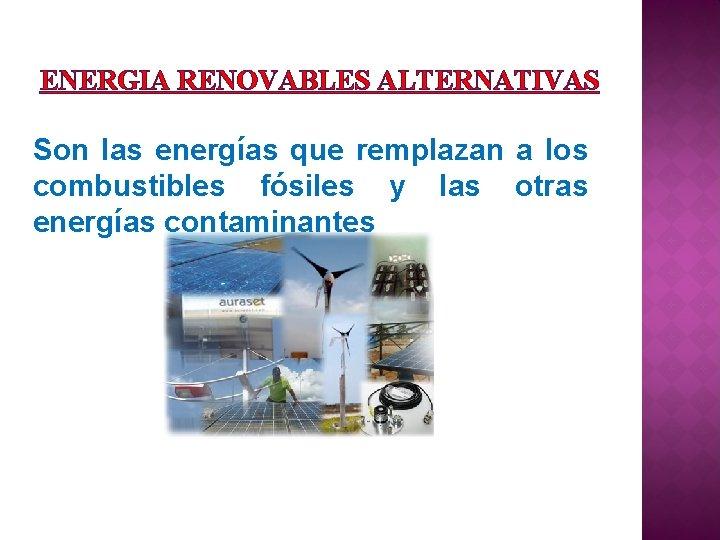 ENERGIA RENOVABLES ALTERNATIVAS Son las energías que remplazan a los combustibles fósiles y las