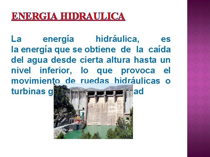 ENERGIA HIDRAULICA La energía hidráulica, es la energía que se obtiene de la caída