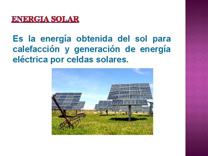 ENERGIA SOLAR Es la energía obtenida del sol para calefacción y generación de energía