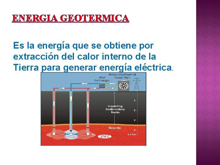 ENERGIA GEOTERMICA Es la energía que se obtiene por extracción del calor interno de