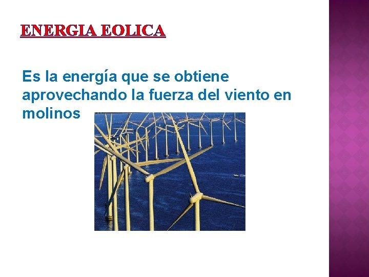 ENERGIA EOLICA Es la energía que se obtiene aprovechando la fuerza del viento en