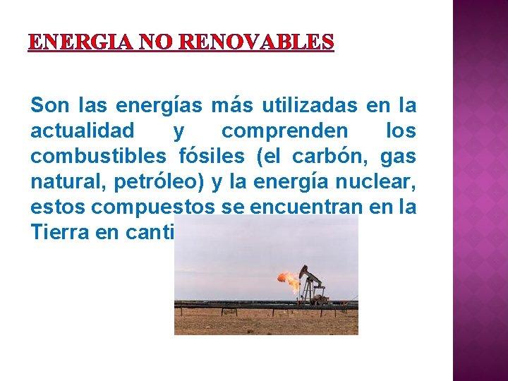 ENERGIA NO RENOVABLES Son las energías más utilizadas en la actualidad y comprenden los