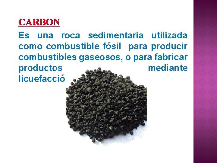 CARBON Es una roca sedimentaria utilizada como combustible fósil para producir combustibles gaseosos, o