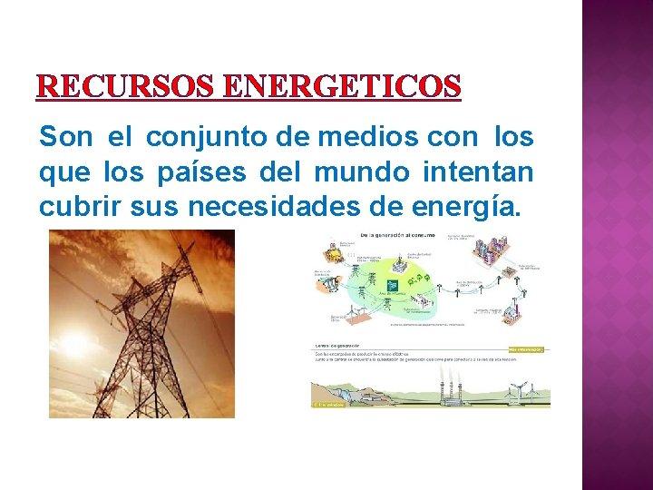 RECURSOS ENERGETICOS Son el conjunto de medios con los que los países del mundo
