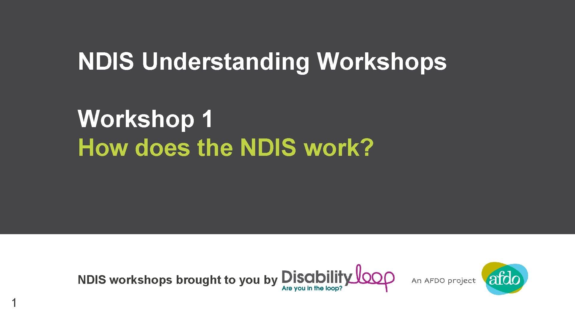 NDIS Understanding Workshops Workshop 1 How does the NDIS work? NDIS workshops brought to