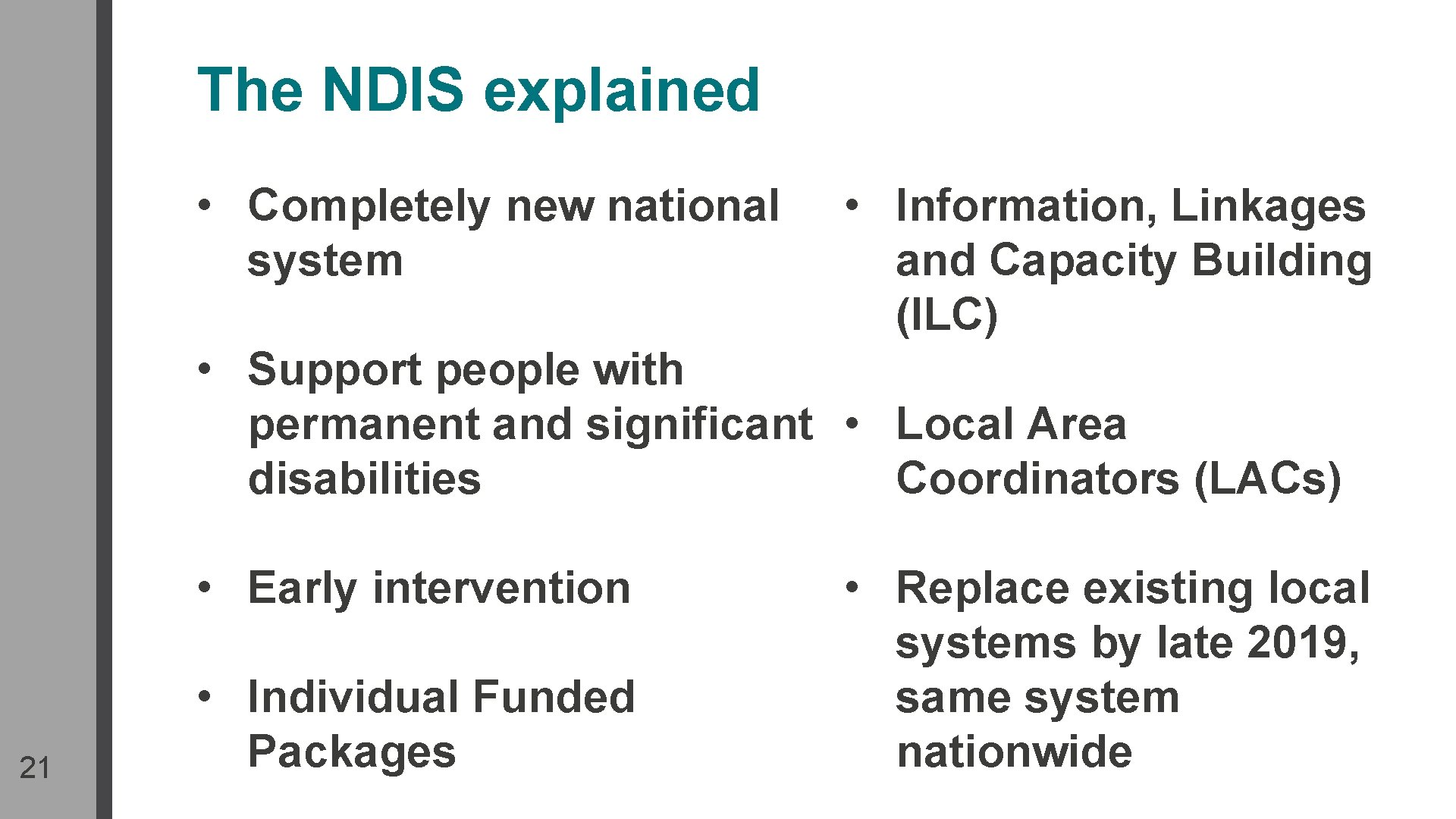 The NDIS explained • Completely new national system • Information, Linkages and Capacity Building